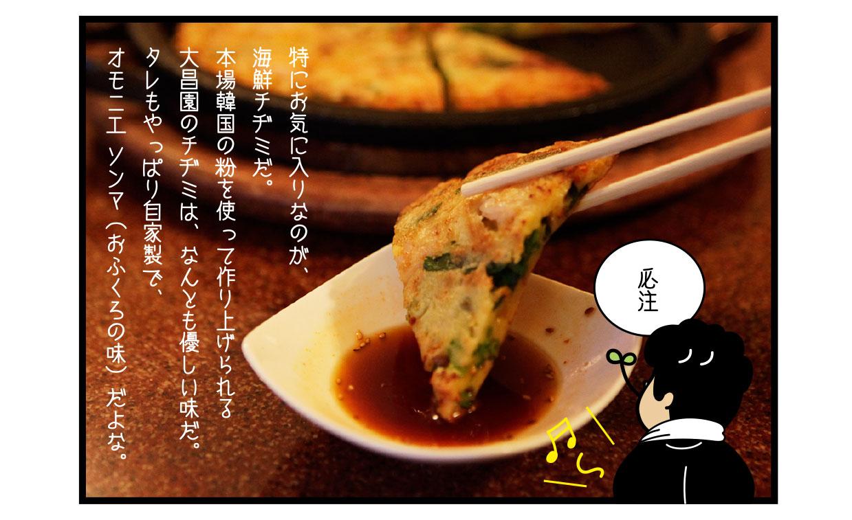 特にお気に入りなのが、海鮮チヂミだ。 本場韓国の粉を使って作り上げられる大昌園のチヂミは、なんとも優しい味だ。 タレもやっぱり自家製で、オモニエ ソンマ(おふくろの味)だよな。