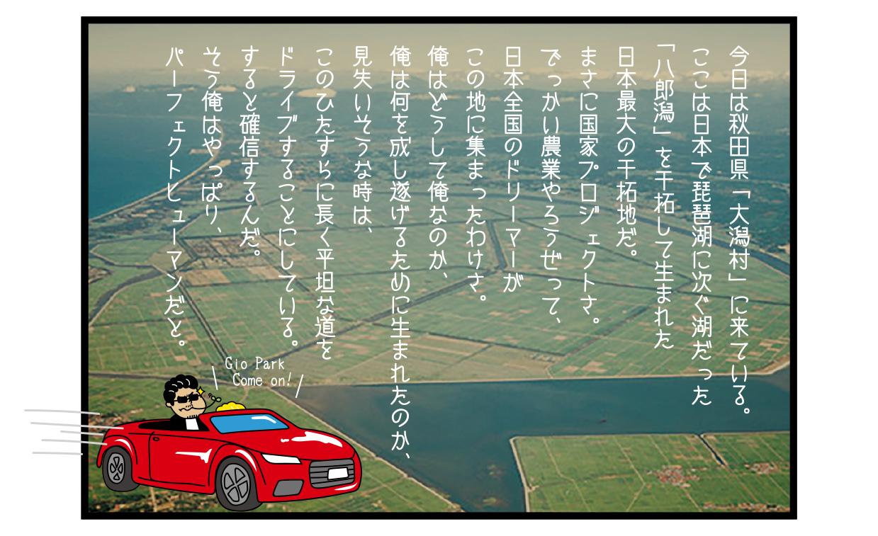 今日は秋田県「大潟村」に来ている。 ここは日本で琵琶湖に次ぐ湖だった「八郎潟」を干拓して生まれた日本最大の干拓地だ。 まさに国家プロジェクトさ。 でっかい農業やろうぜって、日本全国のドリーマーがこの地に集まったわけさ。 俺はどうして俺なのか、俺は何を成し遂げるために生まれたのか、見失いそうな時は、このひたすらに長く平坦な道をドライブすることにしている。 すると確信するんだ。 そう俺はやっぱり、パーフェクトヒューマンだと。