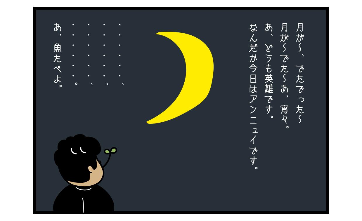 月が〜、でたでった〜 月が〜でた〜あ、宵々。 あ、どうも英雄です。 なんだか今日はアンニュイです。 ・・・・・・、 ・・・・・・、 ・・・・・・、 ・・・・・・。 あ、魚たべよ。