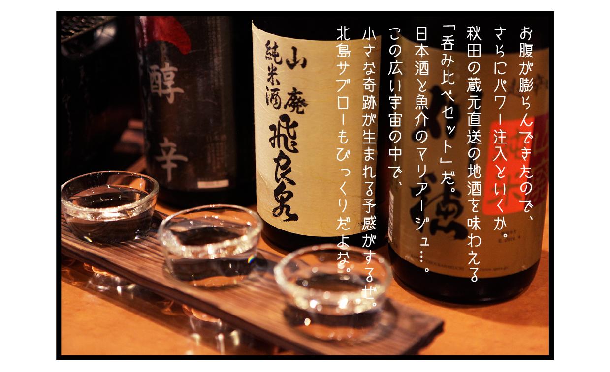 お腹が膨らんできたので、さらにパワー注入といくか。 秋田の蔵元直送の地酒を味わえる「呑み比べセット」だ。 日本酒と魚介のマリアージュ…。 この広い宇宙の中で、小さな奇跡が生まれる予感がするぜ。 北島サブローもびっくりだよな。