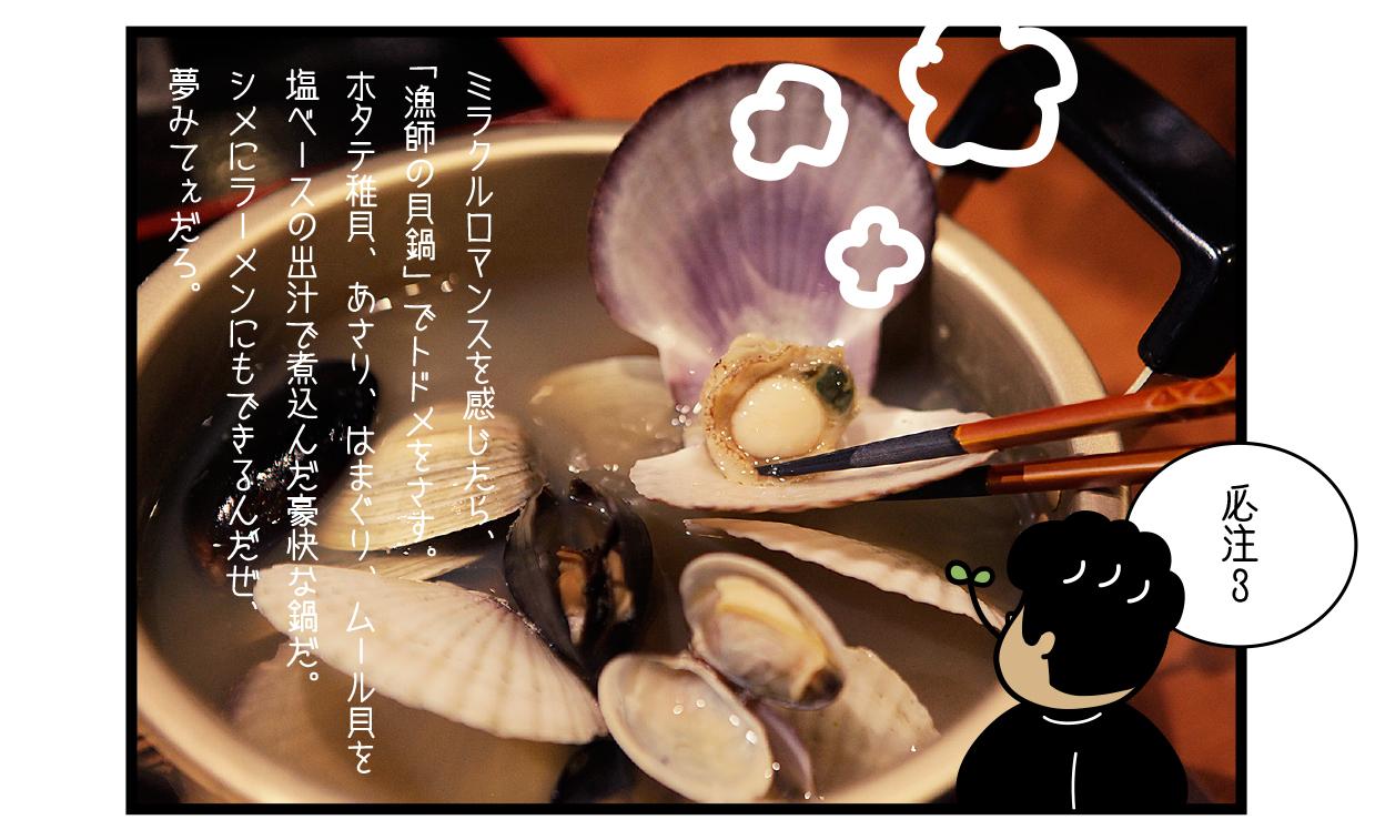 必注3 ミラクルロマンスを感じたら、「漁師の貝鍋」でトドメをさす。 ホタテ稚貝、あさり、はまぐり、ムール貝を塩ベースの出汁で煮込んだ豪快な鍋だ。 シメにラーメンにもできるんだぜ、夢みてぇだろ。