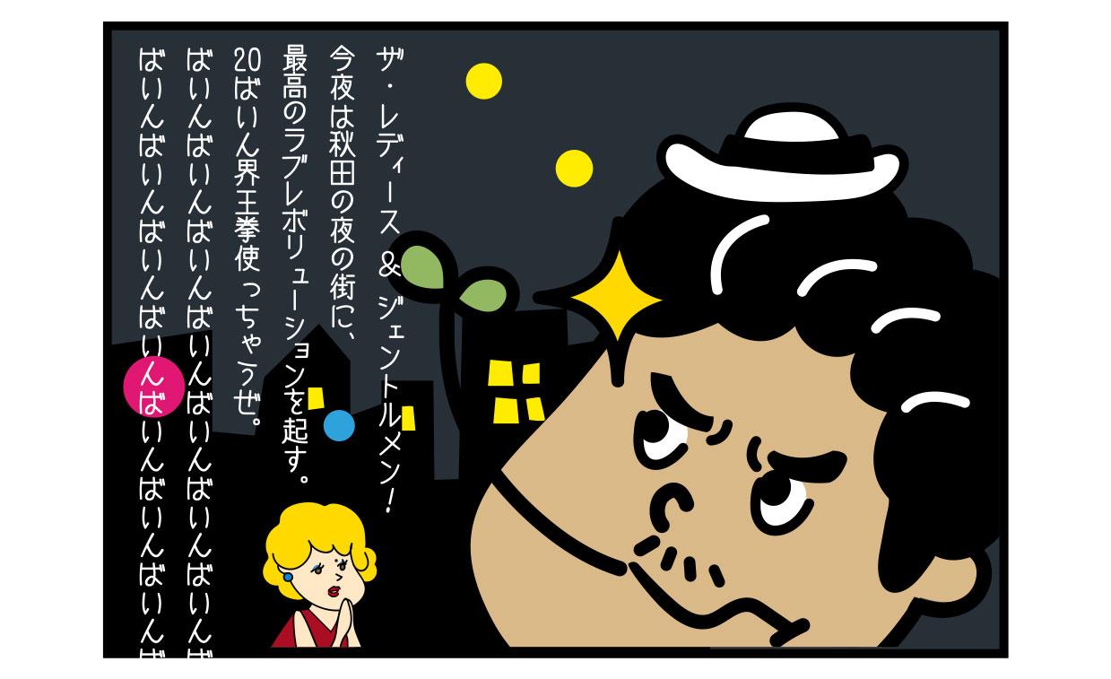 ザ・レディース & ジェントルメン! 今夜は秋田の夜の街に、最高のラブレボリューションを起す。 20ばいん界王拳使っちゃうぜ。 ばいんばいんばいんばいんばいんばいんばいんばいんばいんばいんばいんばいんばいんばいんば