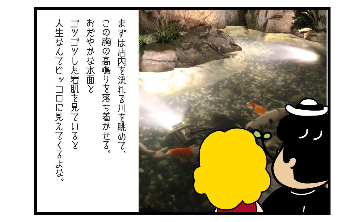 まずは店内を流れる川を眺めて、この胸の高鳴りを落ち着かせる。 おだやかな水面とゴツゴツした岩肌を見ていると人生なんてピッコロに見えてくるよな。