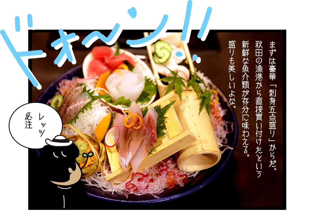 まずは豪華「刺身五点盛り」からだ。 秋田の漁港から直接買い付けたという新鮮な魚介類が存分に味わえる。 盛りも美しいよな。